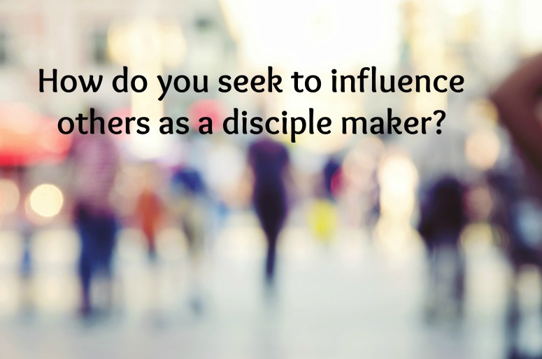 How do you seek to influence others as a disciple maker?